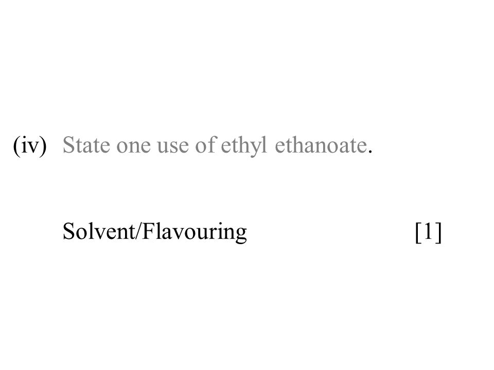 (iv) State one use of ethyl ethanoate. Solvent/Flavouring [1]